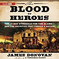 The Blood of Heroes: The 13-Day Struggle for the Alamo and the Sacrifice That Forged a Nation