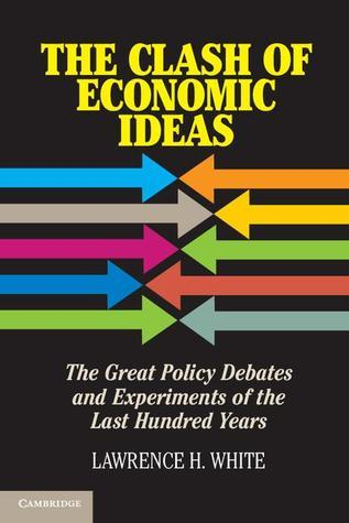 The Clash of Economic Ideas The Great Policy Debates and Experiments of the Last Hundred Years
