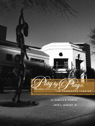 Play by Play: Phoenix and Building the Herberger Theater Elizabeth B. Murfee, Jack L. August Jr.