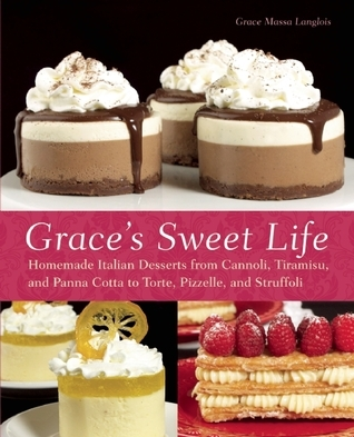Grace's Sweet Life Homemade Italian Desserts from Cannoli, Tiramisu, and Panna Cotta to Torte, Pizzelle, and Struffoli