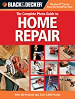 Black & Decker The Complete Photo Guide to Home Repair: With 350 Projects and Over 2,000 Photos