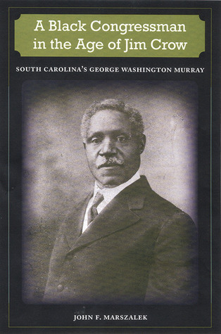 A Black Congressman in the Age of Jim Crow  South Carolina's George Washington Murray