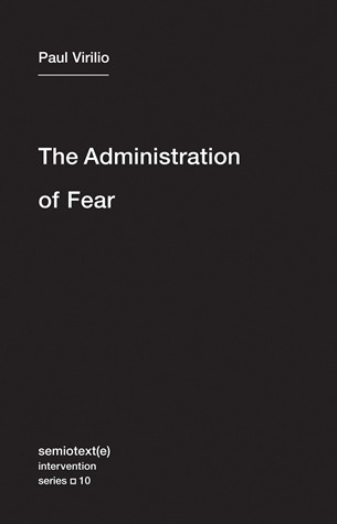 Paul Virilio, Ames Hodges, Bertrand Richard - The Administration of Fear Semiotext(e)