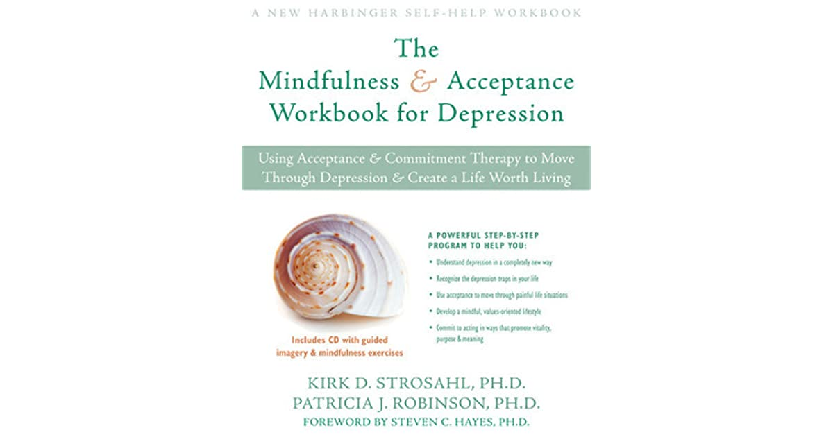 The Mindfulness And Acceptance Workbook For Depression Using Commitment Therapy To Move Through Create A Life Worth Living By