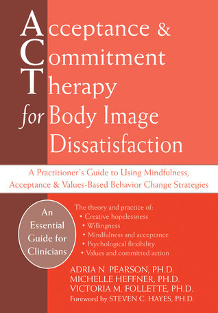Acceptance and Commitment Therapy for Body Image Dissatisfaction A Practitioner's Guide to Using Mindfulness