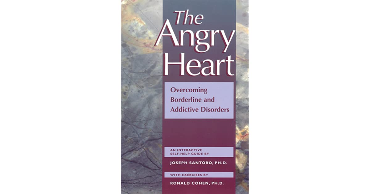 Overcoming Borderline and Addictive Disorders The Angry Heart