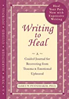 Writing to Heal: A Guided Journal for Recovering from Trauma and Emotional Upheaval