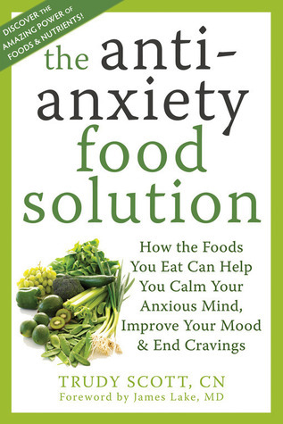 The antianxiety food solution how the foods you eat can help you calm your anxious mind improve your mood and end cravings