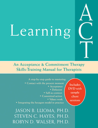 Learning ACT An Acceptance and Commitment Therapy Skills Training Manual for Therapists, 2nd Edition