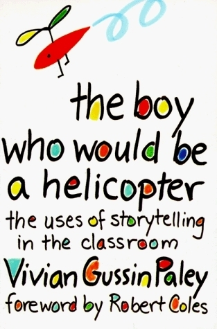 THE BOY WHO WOULD BE A HELICOPTER: The Uses of Storytelling in the Classroom Vivian Gussin Paley
