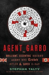 Agent Garbo  The Brilliant, Eccentric Secret Agent Who Tricked Hitler and Saved D-Day