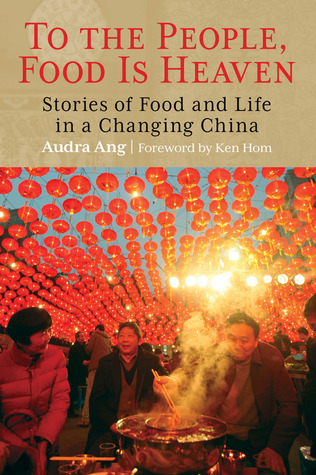 To the People, Food Is Heaven: Stories of Food and Life in a Changing China