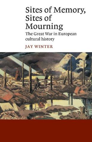 Sites of Memory, Sites of Mourning: The Great War in European Cultural History