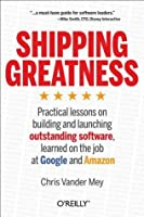 Shipping Greatness: Practical lessons on building and launching outstanding software, learned on the job at Google and Amazon
