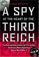 A Spy at the Heart of the Third Reich: The Extraordinary Life of Fritz Kolbe, America's Most Important Spy in World War II