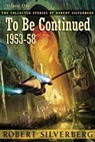 The Collected Stories of Robert Silverberg, Volume 1: To Be Continued: 1953-58