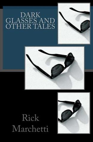 Dark Glasses and Other Tales by Rick Marchetti