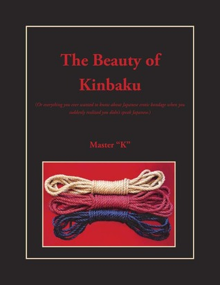 The Beauty Of Kinbaku: Or Everything You Ever Wanted To Know About Japanese Erotic Bondage When You Suddenly Realized You Didn't Speak Japanese