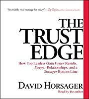 The Trust Edge: How Top Leaders Gain Faster Results, Deeper Relationships, and a Strong Bottom Line
