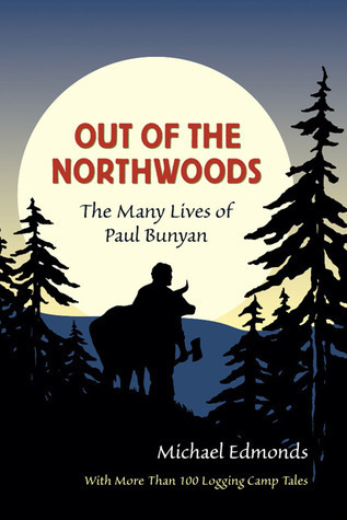 Out of the Northwoods The Many Lives of Paul Bunyan, With More Than 100 Logging Camp Tales