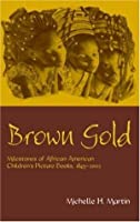 Brown Gold: Milestones of African-American Children's Picture Books, 1845-2002 (Children's Literature and Culture)