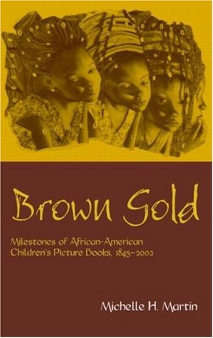 Brown Gold: Milestones of African-American Children's Picture Books, 1845-2002