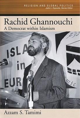 Rachid Ghannouchi: A Democrat Within Islamism Azzam S. Tamimi