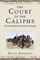 The Court Of The Caliphs: The Rise And Fall Of Islam's Greatest Dynasty