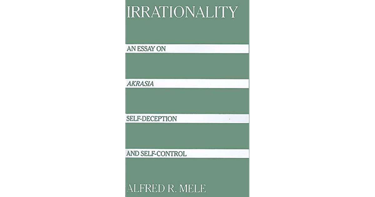 irrationality an essay on akrasia self deception and self irrationality an essay on akrasia self deception and self control by alfred r mele