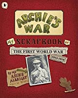 Archie's War: My Scrapbook of the First World War 1914-1918. by Me, Archie Albright