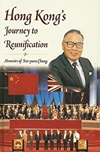 Hong Kong's Journey to Reunification: Memoirs of Sze-Yuen Chung