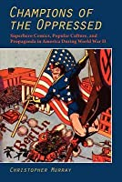 Champions of the Oppressed?: Superhero Comics, Popular Culture, and Propaganda in America During World War II