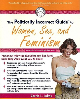 The Politically Incorrect Guide to Women, Sex and Feminism by Carrie L. Lukas