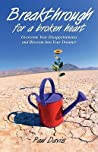 Breakthrough For A Broken Heart: Overcome Your Disappointments  Blossom Into Your Dreams