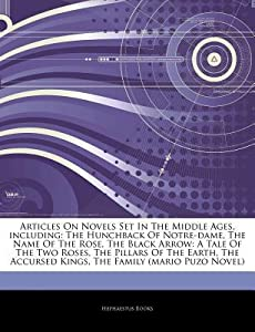 Articles on Novels Set in the Middle Ages, Including: The Hunchback of Notre-Dame, the Name of the Rose, the Black Arrow: A Tale of the Two Roses, the Pillars of the Earth, the Accursed Kings, the Family (Mario Puzo Novel)