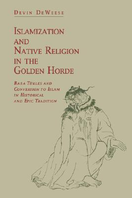 Islamization and Native Religion in the Golden Horde by Devin A. Deweese