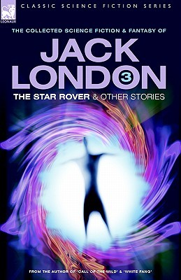 The Collected Science Fiction and Fantasy of Jack London 3: The Star Rover & Other Stories