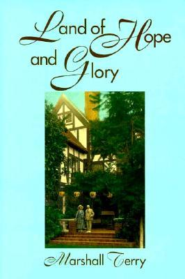 Land of Hope and Glory: A True Account of the Life and Times of Gen. Marcus Northway, Ret., and of the Character of His Eminent Friends