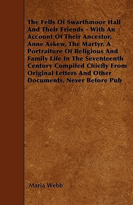 The Fells Of Swarthmoor Hall And Their Friends - With An Account Of Their Ancestor, Anne Askew, The Martyr. A Portraiture Of Religious And Family Life In The Seventeenth Century Compiled Chiefly From Original Letters And Other Documents, Never Before Pub