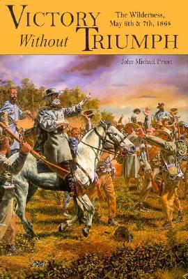 Victory Without Triumph: The Wilderness, May 6th and 7th, 1864