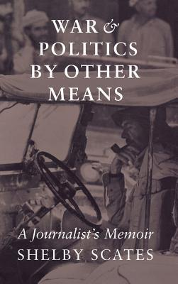 War and Politics by Other Means  A Journalist's Memoir