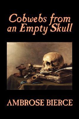 Cobwebs from an Empty Skull by Ambrose Bierce, Fiction, Classics, Fantasy, Horror