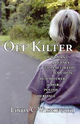Off Kilter: A Woman's Journey to Peace with Scoliosis, Her Mother, and Her Polish Heritage