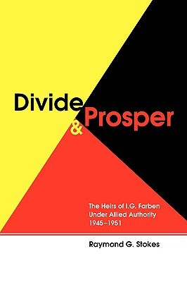 Divide and Prosper: The Heirs of I.G. Farben Under Allied Authority 1945-1951