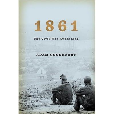 1861: The Civil War Awakening by Adam Goodheart