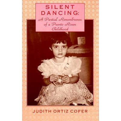 judith cofer silent dancing essay Silent dancing: a partial remembrance of a puerto rican childhood - book reviews melus, summer, 1993 by geta leseur one selection, more room, from judith ortiz-cofer's silent dancing: a partial remembrance of a puerto rican childhood received the 1990 pushcart prize for the essay.