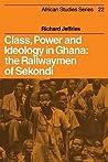 Class, Power and Ideology in Ghana: The Railwaymen of Sekondi