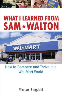 What I Learned from Sam Walton: How to Compete and Thrive in a Wal-Mart World