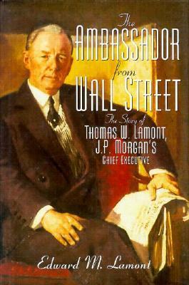 Ambassador from Wall Street: The Story of Thomas W. Lamont, J.P. Morgan's Chief Executive