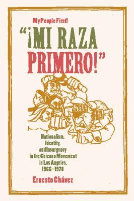 """""""¡Mi Raza Primero!"""" (My People First!): Nationalism, Identity, and Insurgency in the Chicano Movement in Los Angeles, 1966-1978"""